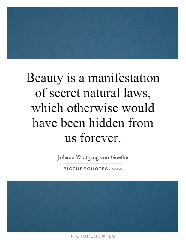 Beauty is a manifestation of secret natural laws, which otherwise would have been hidden from us forever Picture Quote #1