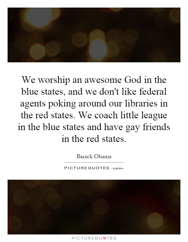 We worship an awesome God in the blue states, and we don't like federal agents poking around our libraries in the red states. We coach little league in the blue states and have gay friends in the red states Picture Quote #1