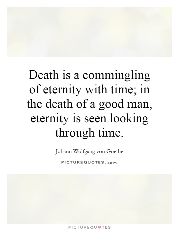 Death is a commingling of eternity with time; in the death of a good man, eternity is seen looking through time Picture Quote #1