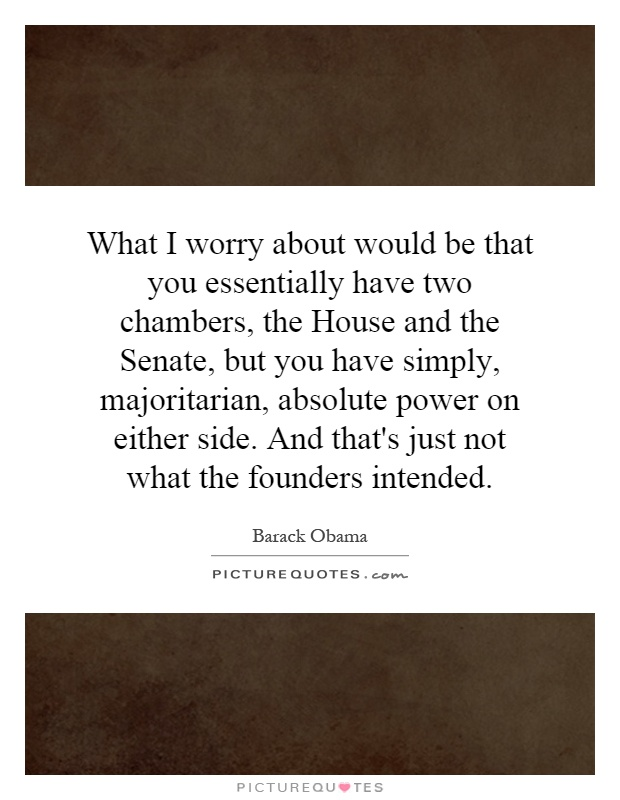 What I worry about would be that you essentially have two chambers, the House and the Senate, but you have simply, majoritarian, absolute power on either side. And that's just not what the founders intended Picture Quote #1