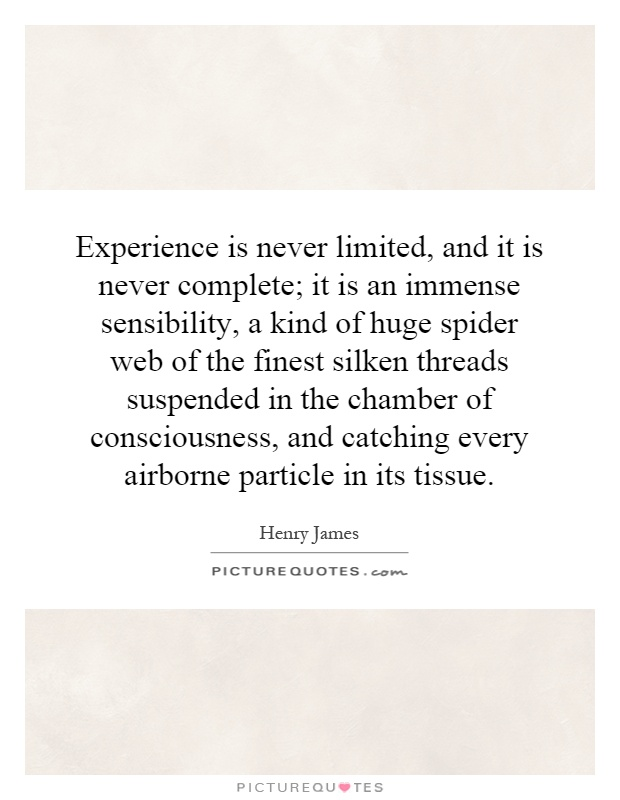 Experience is never limited, and it is never complete; it is an immense sensibility, a kind of huge spider web of the finest silken threads suspended in the chamber of consciousness, and catching every airborne particle in its tissue Picture Quote #1