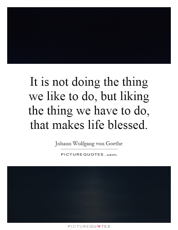 It is not doing the thing we like to do, but liking the thing we have to do, that makes life blessed Picture Quote #1