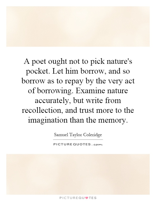 A poet ought not to pick nature's pocket. Let him borrow, and so borrow as to repay by the very act of borrowing. Examine nature accurately, but write from recollection, and trust more to the imagination than the memory Picture Quote #1