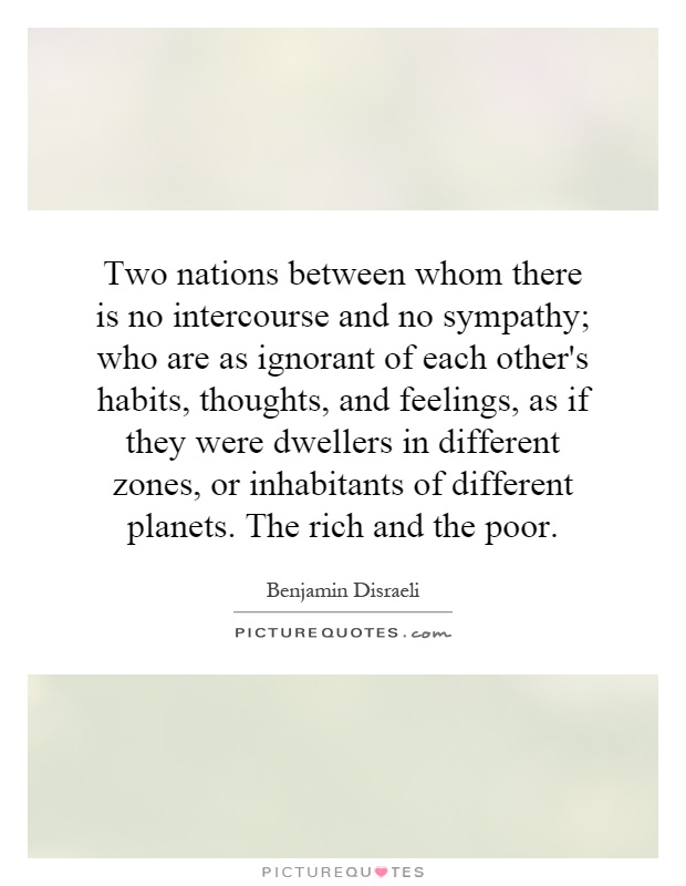Two nations between whom there is no intercourse and no sympathy; who are as ignorant of each other's habits, thoughts, and feelings, as if they were dwellers in different zones, or inhabitants of different planets. The rich and the poor Picture Quote #1