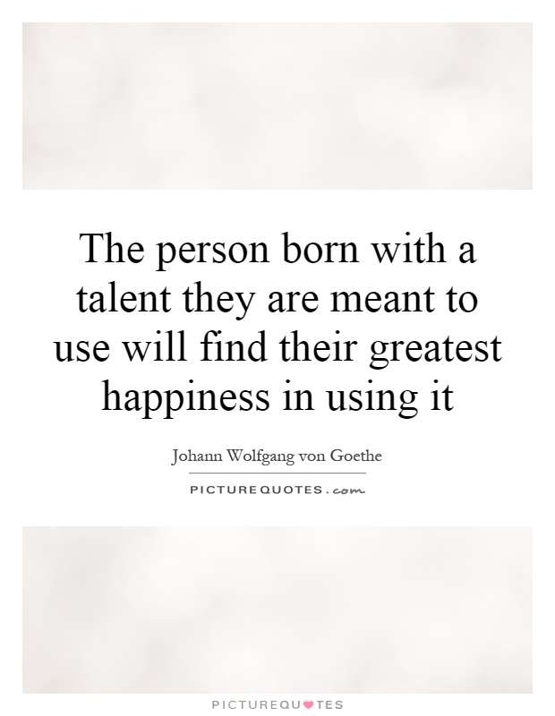 The person born with a talent they are meant to use will find their greatest happiness in using it Picture Quote #1