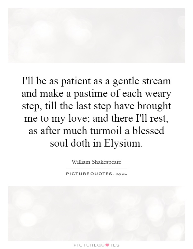 I'll be as patient as a gentle stream and make a pastime of each weary step, till the last step have brought me to my love; and there I'll rest, as after much turmoil a blessed soul doth in Elysium Picture Quote #1