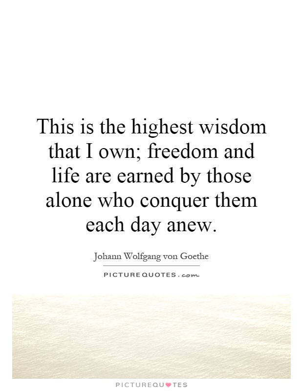 This is the highest wisdom that I own; freedom and life are earned by those alone who conquer them each day anew Picture Quote #1