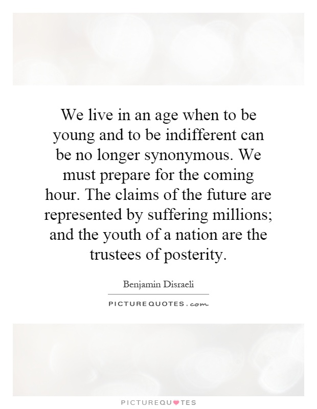 We live in an age when to be young and to be indifferent can be no longer synonymous. We must prepare for the coming hour. The claims of the future are represented by suffering millions; and the youth of a nation are the trustees of posterity Picture Quote #1