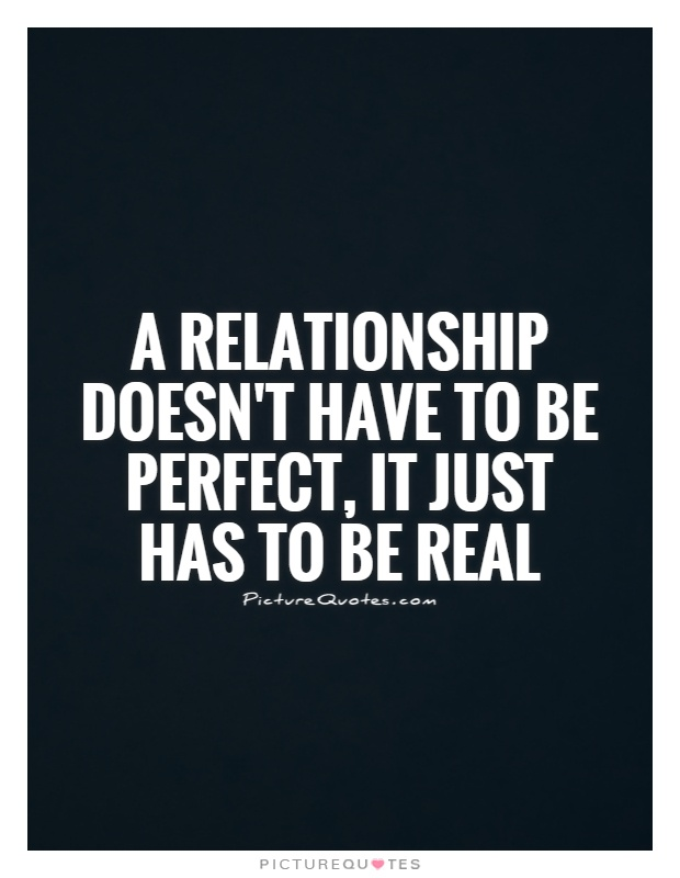 A relationship doesn't have to be perfect, it just has to be real Picture Quote #1