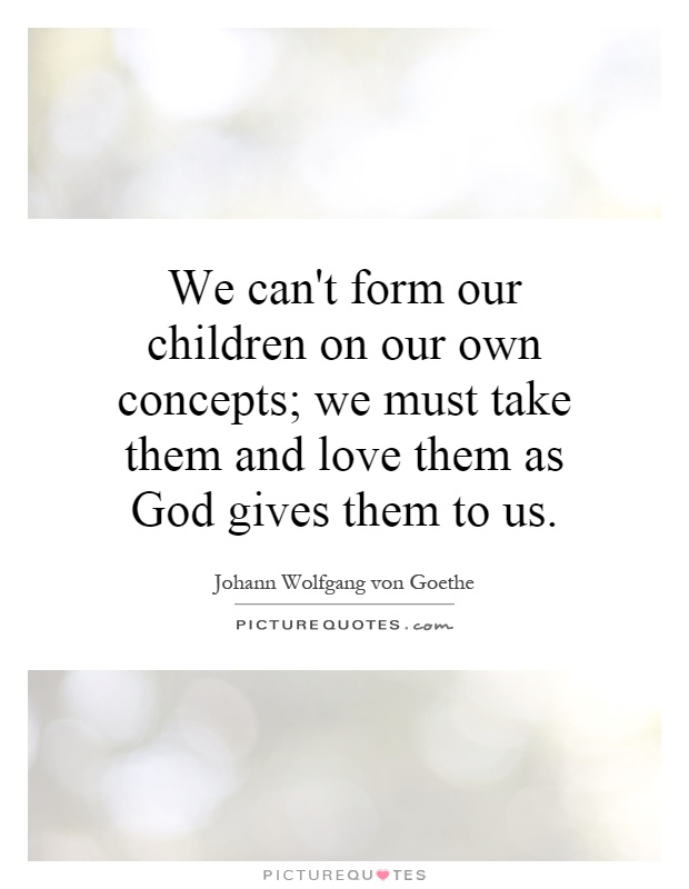 We can't form our children on our own concepts; we must take them and love them as God gives them to us Picture Quote #1