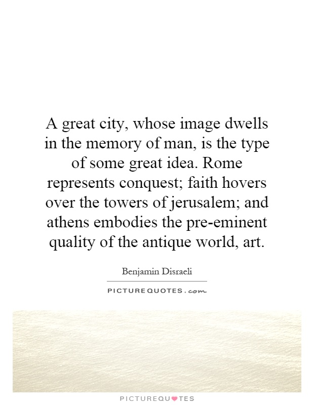 A great city, whose image dwells in the memory of man, is the type of some great idea. Rome represents conquest; faith hovers over the towers of jerusalem; and athens embodies the pre-eminent quality of the antique world, art Picture Quote #1