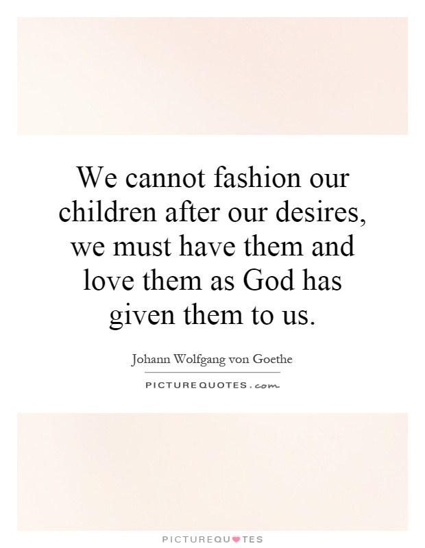 We cannot fashion our children after our desires, we must have them and love them as God has given them to us Picture Quote #1
