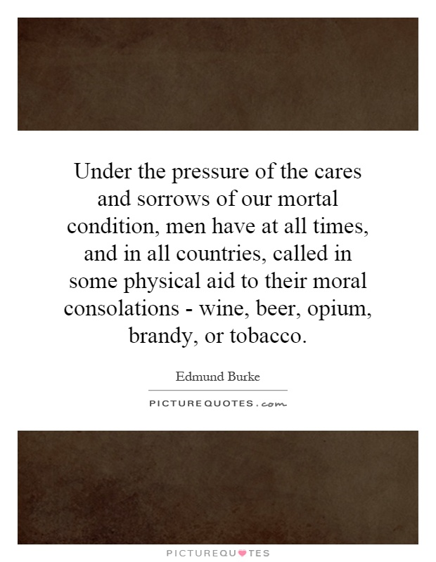 Under the pressure of the cares and sorrows of our mortal condition, men have at all times, and in all countries, called in some physical aid to their moral consolations - wine, beer, opium, brandy, or tobacco Picture Quote #1