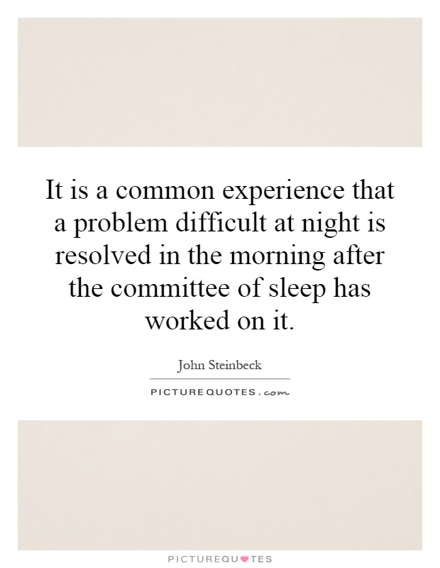 It is a common experience that a problem difficult at night is resolved in the morning after the committee of sleep has worked on it Picture Quote #1