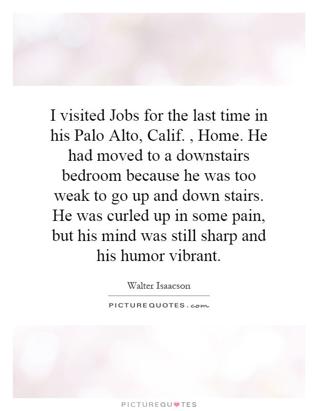 I visited Jobs for the last time in his Palo Alto, Calif., Home. He had moved to a downstairs bedroom because he was too weak to go up and down stairs. He was curled up in some pain, but his mind was still sharp and his humor vibrant Picture Quote #1