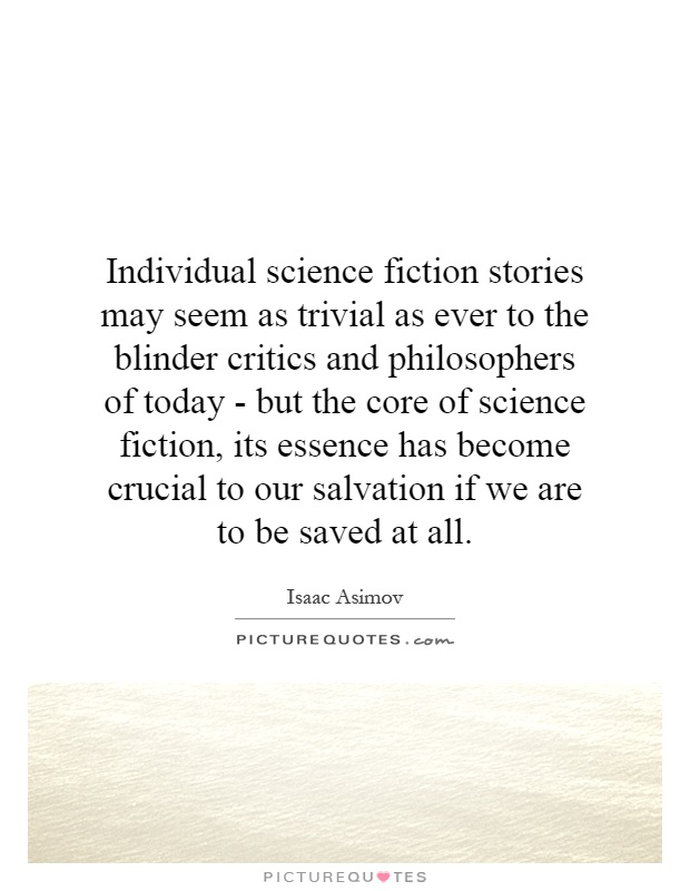 Individual science fiction stories may seem as trivial as ever to the blinder critics and philosophers of today - but the core of science fiction, its essence has become crucial to our salvation if we are to be saved at all Picture Quote #1