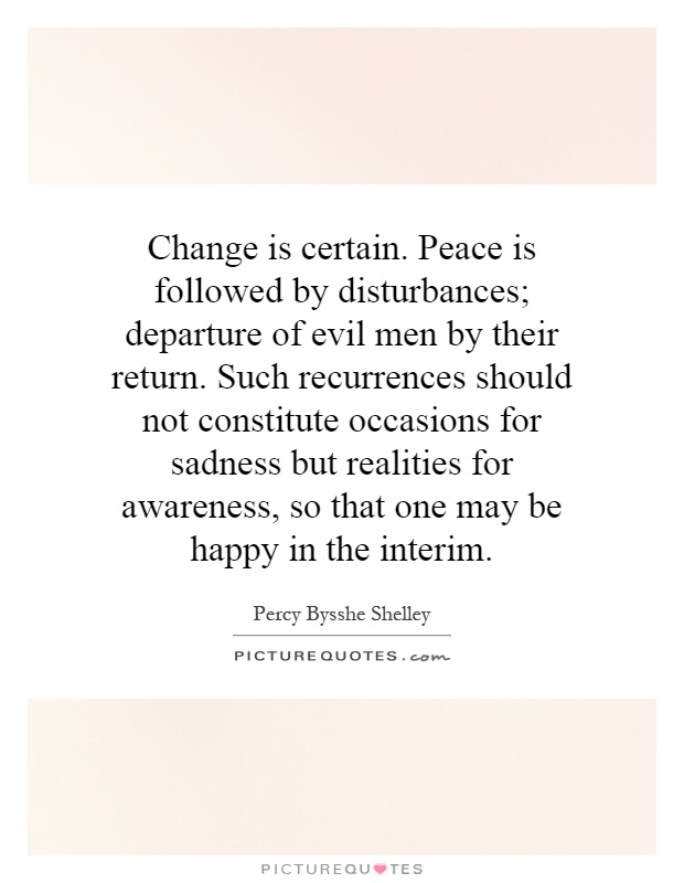 Change is certain. Peace is followed by disturbances; departure of evil men by their return. Such recurrences should not constitute occasions for sadness but realities for awareness, so that one may be happy in the interim Picture Quote #1