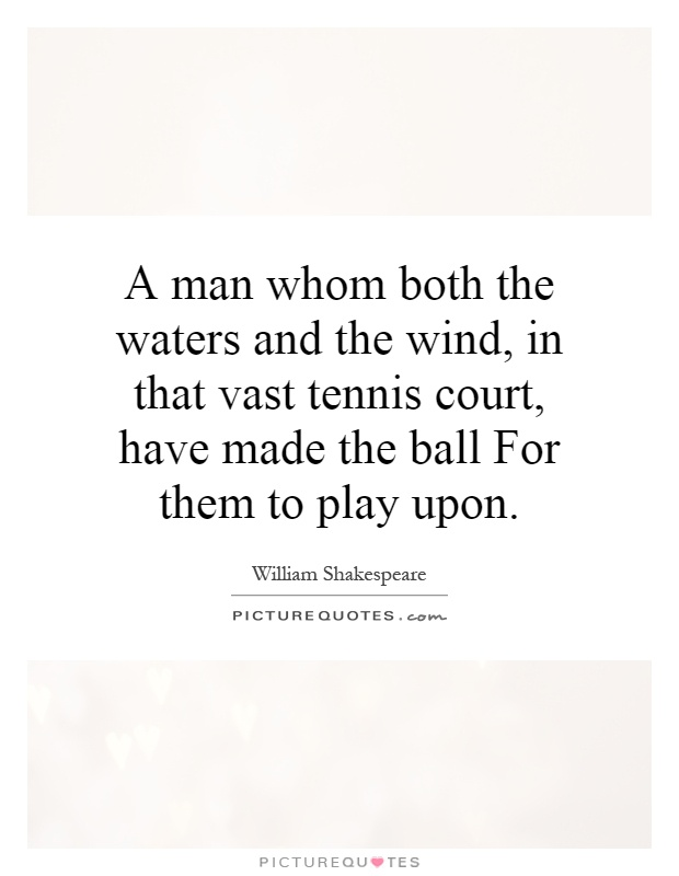 A man whom both the waters and the wind, in that vast tennis court, have made the ball For them to play upon Picture Quote #1