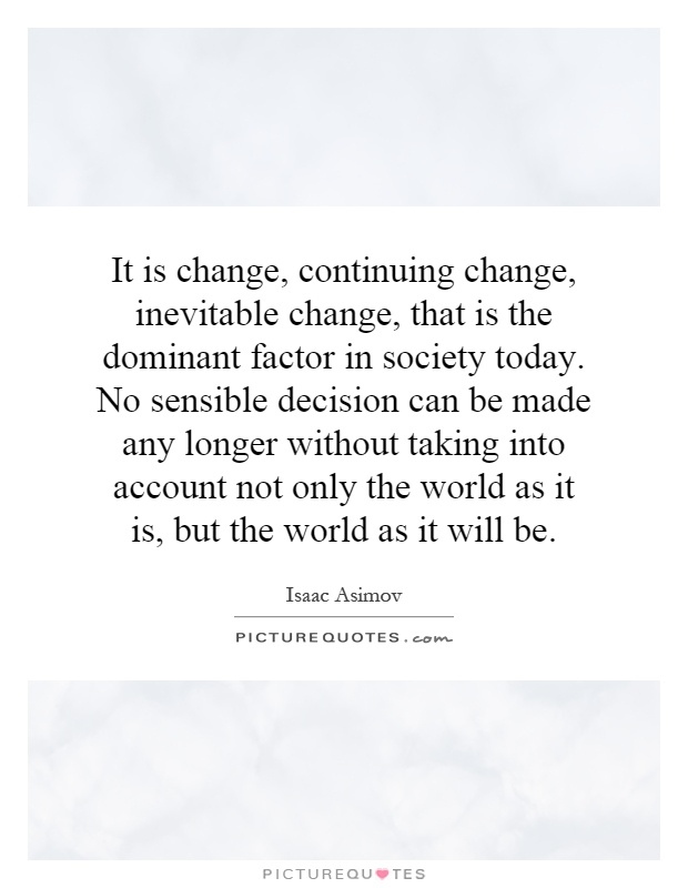 It is change, continuing change, inevitable change, that is the dominant factor in society today. No sensible decision can be made any longer without taking into account not only the world as it is, but the world as it will be Picture Quote #1