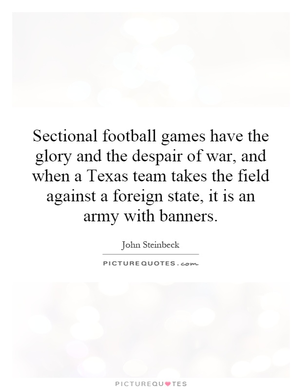 Sectional football games have the glory and the despair of war, and when a Texas team takes the field against a foreign state, it is an army with banners Picture Quote #1