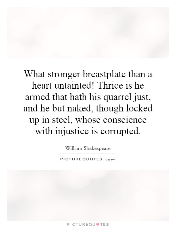 What stronger breastplate than a heart untainted! Thrice is he armed that hath his quarrel just, and he but naked, though locked up in steel, whose conscience with injustice is corrupted Picture Quote #1