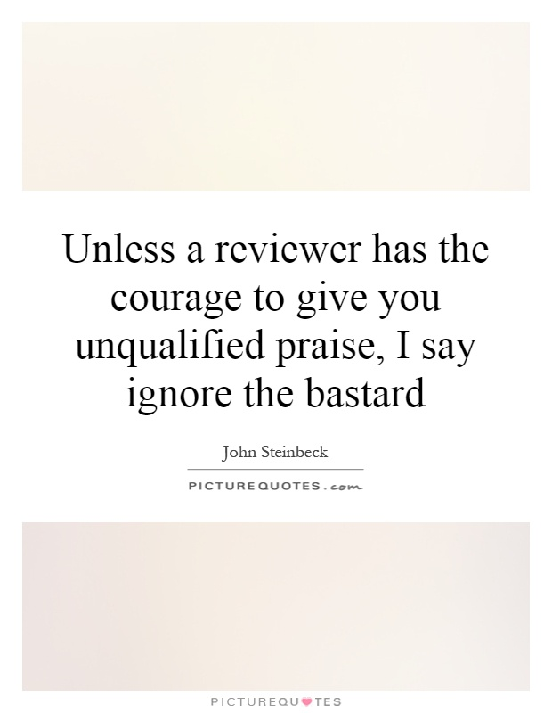 Unless a reviewer has the courage to give you unqualified praise, I say ignore the bastard Picture Quote #1