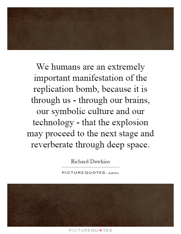 We humans are an extremely important manifestation of the replication bomb, because it is through us - through our brains, our symbolic culture and our technology - that the explosion may proceed to the next stage and reverberate through deep space Picture Quote #1