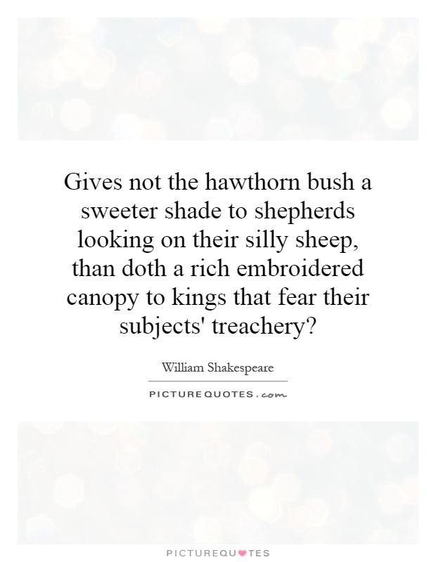 Gives not the hawthorn bush a sweeter shade to shepherds looking on their silly sheep, than doth a rich embroidered canopy to kings that fear their subjects' treachery? Picture Quote #1