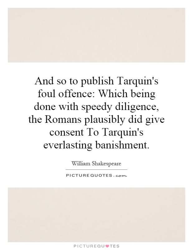 And so to publish Tarquin's foul offence: Which being done with speedy diligence, the Romans plausibly did give consent To Tarquin's everlasting banishment Picture Quote #1