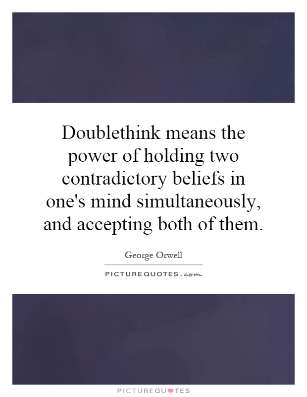 Doublethink means the power of holding two contradictory beliefs in one's mind simultaneously, and accepting both of them Picture Quote #1