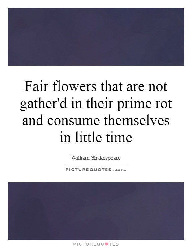 Fair flowers that are not gather'd in their prime rot and consume themselves in little time Picture Quote #1