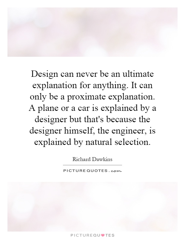Design can never be an ultimate explanation for anything. It can only be a proximate explanation. A plane or a car is explained by a designer but that's because the designer himself, the engineer, is explained by natural selection Picture Quote #1