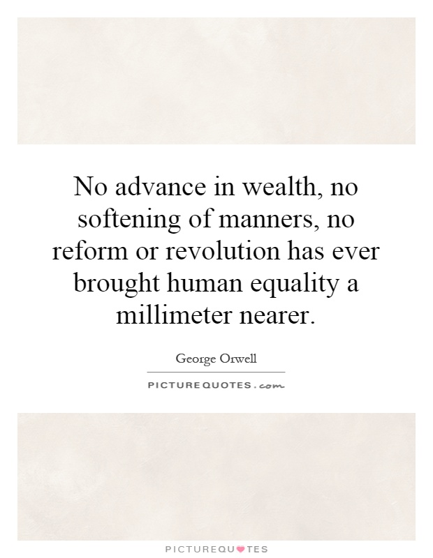 No advance in wealth, no softening of manners, no reform or revolution has ever brought human equality a millimeter nearer Picture Quote #1