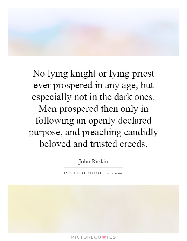 No lying knight or lying priest ever prospered in any age, but especially not in the dark ones. Men prospered then only in following an openly declared purpose, and preaching candidly beloved and trusted creeds Picture Quote #1