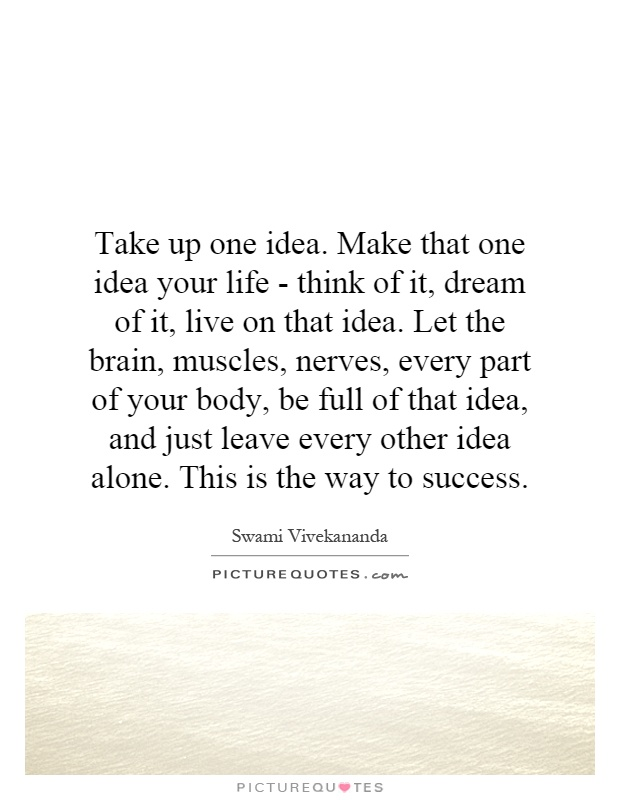 Take up one idea. Make that one idea your life - think of it, dream of it, live on that idea. Let the brain, muscles, nerves, every part of your body, be full of that idea, and just leave every other idea alone. This is the way to success Picture Quote #1