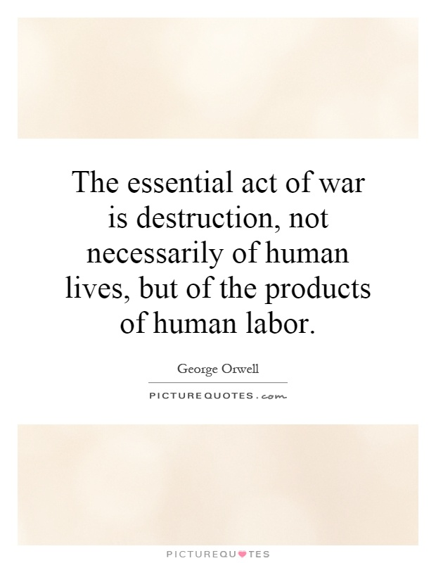 The essential act of war is destruction, not necessarily of human lives, but of the products of human labor Picture Quote #1