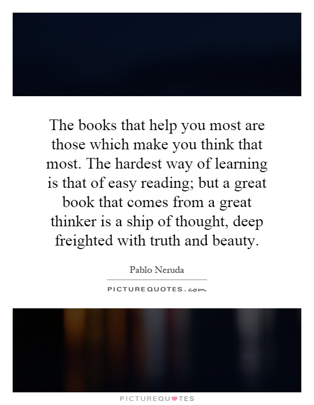 The books that help you most are those which make you think that most. The hardest way of learning is that of easy reading; but a great book that comes from a great thinker is a ship of thought, deep freighted with truth and beauty Picture Quote #1