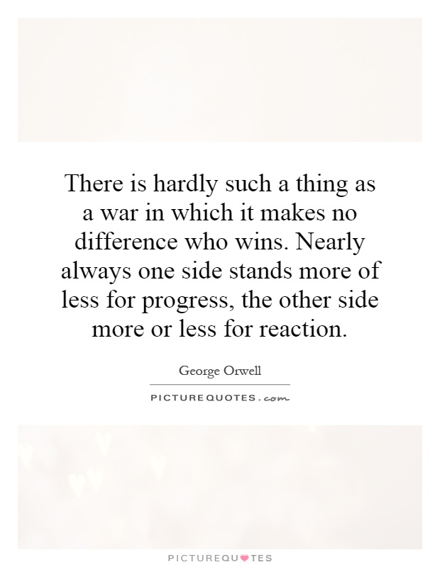 There is hardly such a thing as a war in which it makes no difference who wins. Nearly always one side stands more of less for progress, the other side more or less for reaction Picture Quote #1