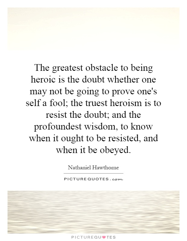 The greatest obstacle to being heroic is the doubt whether one may not be going to prove one's self a fool; the truest heroism is to resist the doubt; and the profoundest wisdom, to know when it ought to be resisted, and when it be obeyed Picture Quote #1