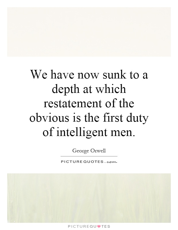 We have now sunk to a depth at which restatement of the obvious is the first duty of intelligent men Picture Quote #1
