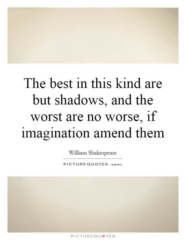 The best in this kind are but shadows, and the worst are no worse, if imagination amend them Picture Quote #1