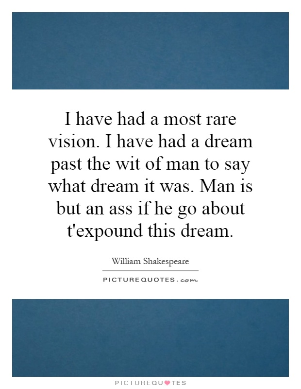 I have had a most rare vision. I have had a dream past the wit of man to say what dream it was. Man is but an ass if he go about t'expound this dream Picture Quote #1