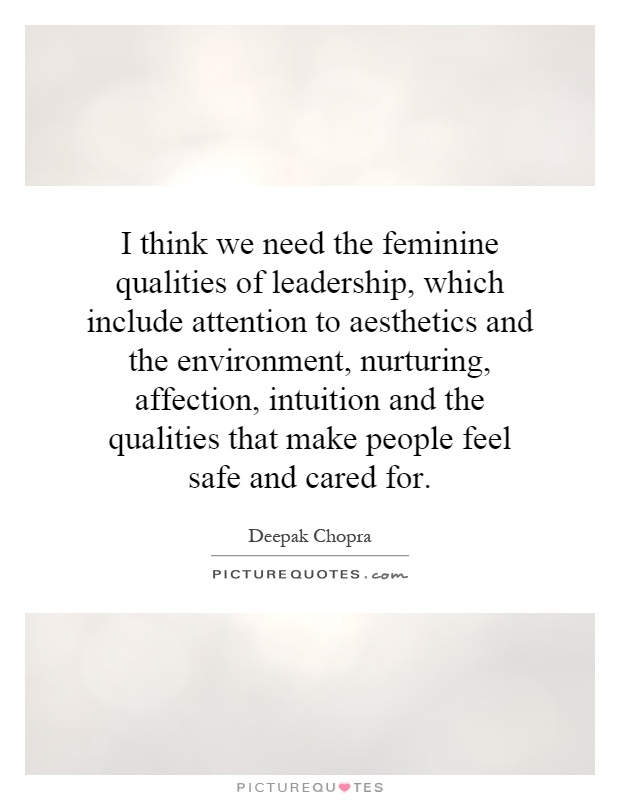 I think we need the feminine qualities of leadership, which include attention to aesthetics and the environment, nurturing, affection, intuition and the qualities that make people feel safe and cared for Picture Quote #1