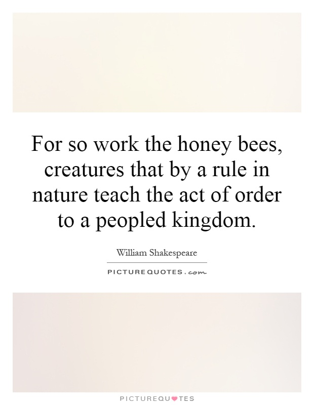 For so work the honey bees, creatures that by a rule in nature teach the act of order to a peopled kingdom Picture Quote #1