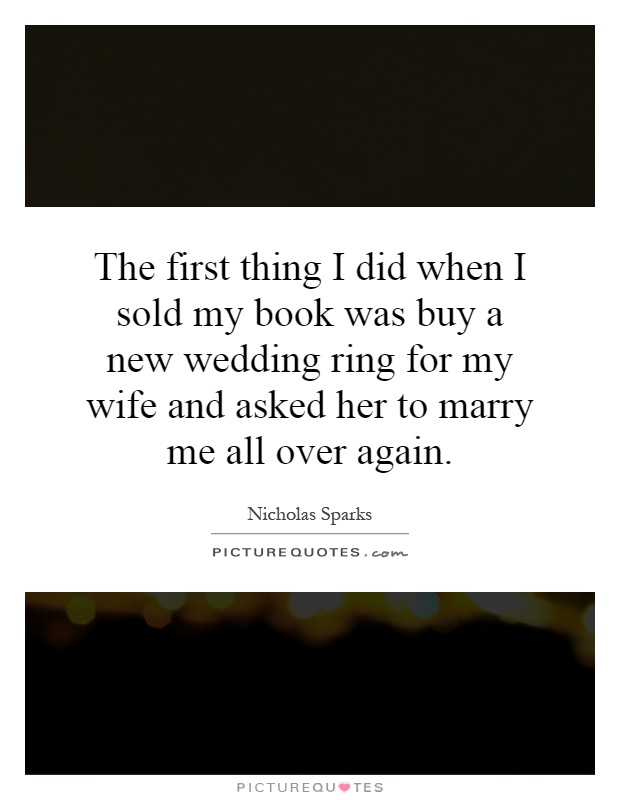 The first thing I did when I sold my book was buy a new wedding ring for my wife and asked her to marry me all over again Picture Quote #1
