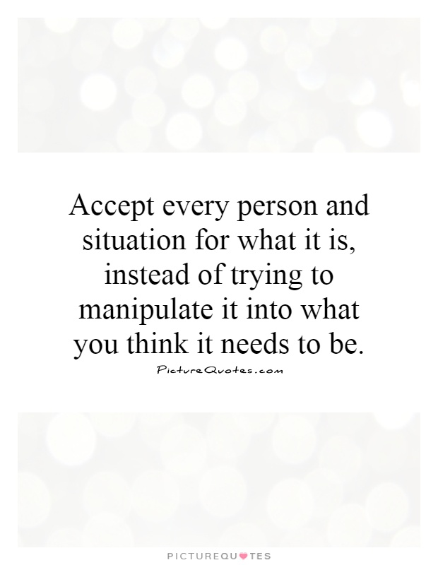Accept every person and situation for what it is, instead of trying to manipulate it into what you think it needs to be Picture Quote #1