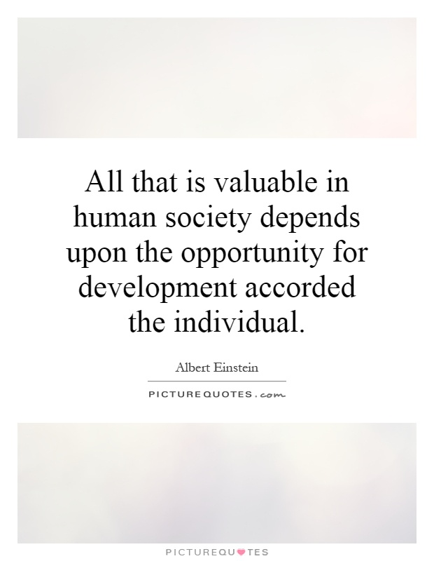 All that is valuable in human society depends upon the opportunity for development accorded the individual Picture Quote #1