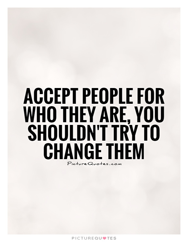Accept people for who they are, you shouldn't try to change them Picture Quote #1