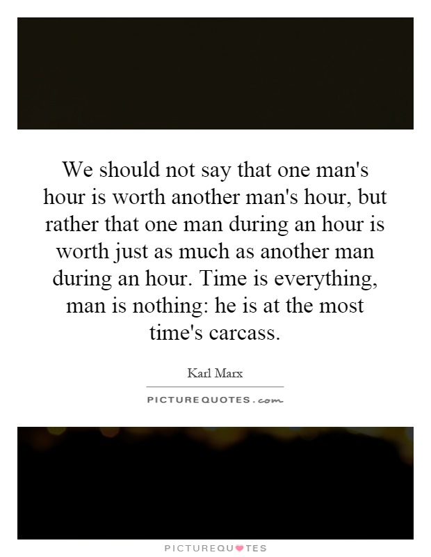 We should not say that one man's hour is worth another man's hour, but rather that one man during an hour is worth just as much as another man during an hour. Time is everything, man is nothing: he is at the most time's carcass Picture Quote #1