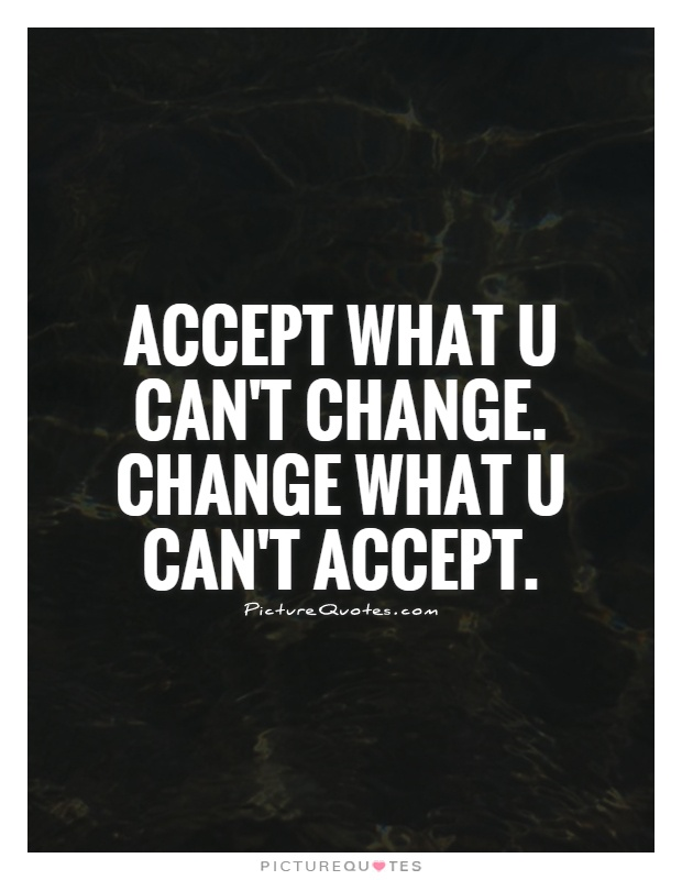 Accept what u can't change. Change what u can't accept Picture Quote #1